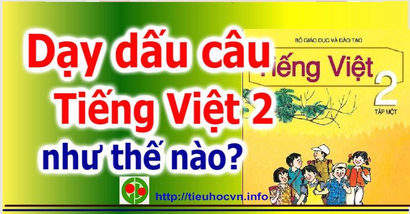 Dạy dấu điền dấu câu ở Tiếng Việt 2 như thế nào cho đúng?